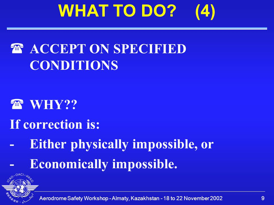 Aerodrome Safety Workshop - Almaty, Kazakhstan - 18 to 22 November 200210 THE ICAO REQUIREMENTS (1) (3E.1.1 The CAA may exempt, in writing, an aerodrome operator from complying with specific provisions of these regulations.