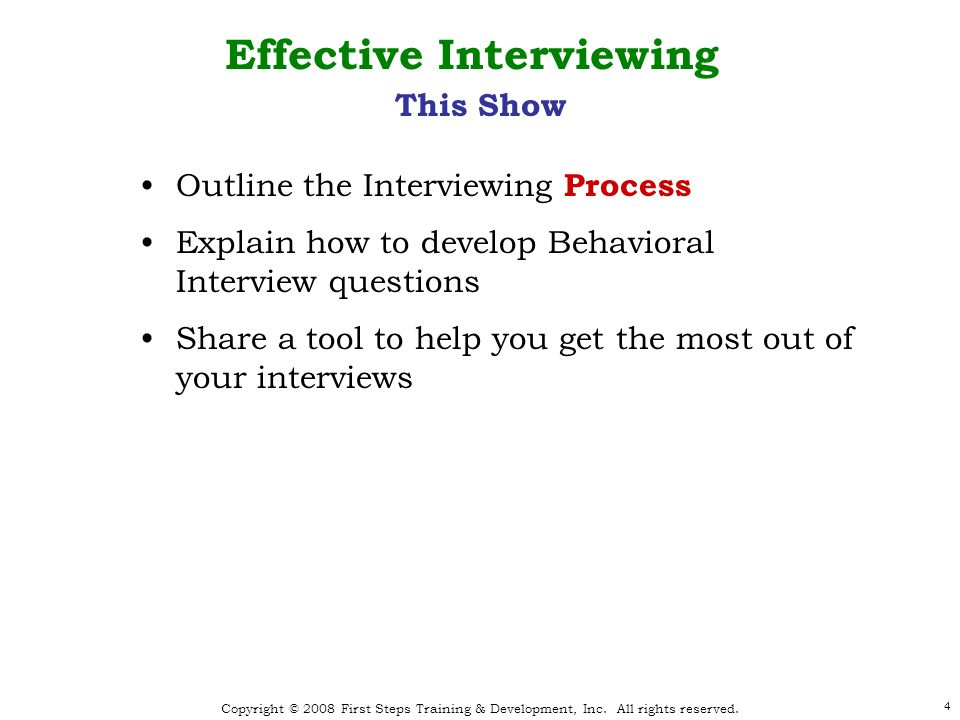 Copyright © 2008 First Steps Training & Development, Inc. All rights reserved. 4 Effective Interviewing This Show Outline the Interviewing Process Exp