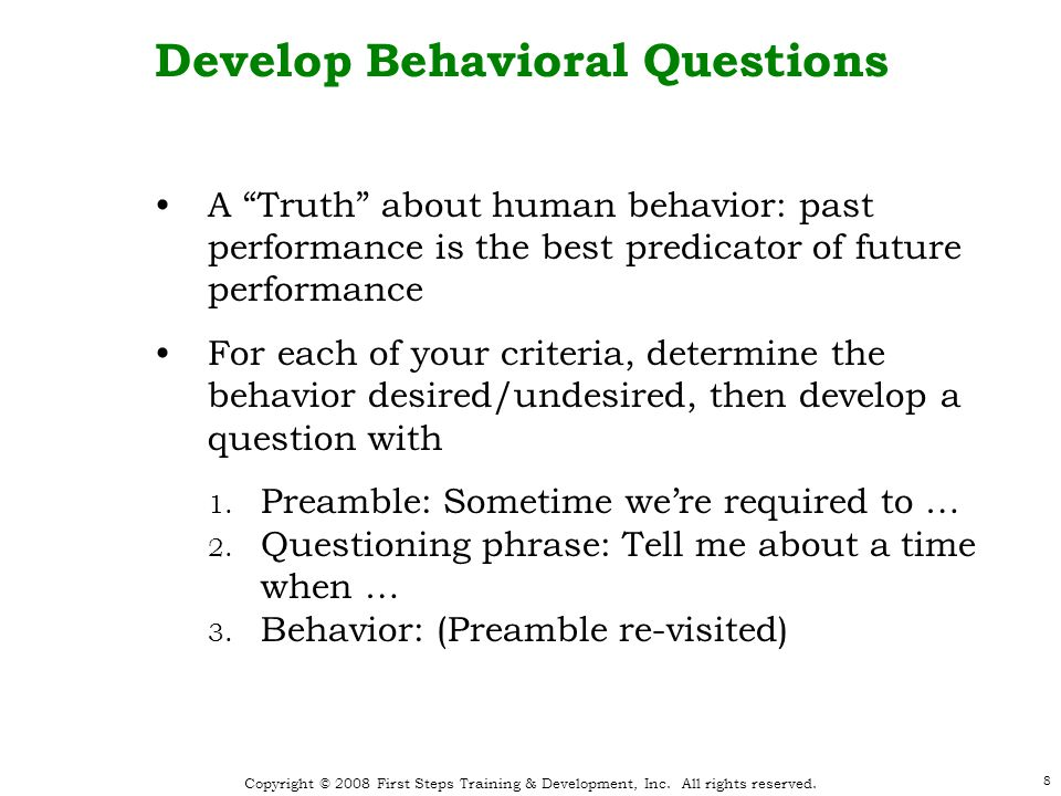 "Copyright © 2008 First Steps Training & Development, Inc. All rights reserved. 8 Develop Behavioral Questions A ""Truth"" about human behavior: past per"