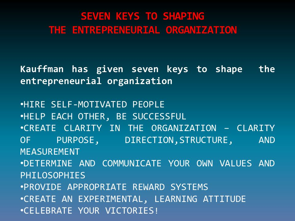 SEVEN KEYS TO SHAPING THE ENTREPRENEURIAL ORGANIZATION Kauffman has given seven keys to shape the entrepreneurial organization HIRE SELF-MOTIVATED PEOPLE HELP EACH OTHER, BE SUCCESSFUL CREATE CLARITY IN THE ORGANIZATION – CLARITY OF PURPOSE, DIRECTION,STRUCTURE, AND MEASUREMENT DETERMINE AND COMMUNICATE YOUR OWN VALUES AND PHILOSOPHIES PROVIDE APPROPRIATE REWARD SYSTEMS CREATE AN EXPERIMENTAL, LEARNING ATTITUDE CELEBRATE YOUR VICTORIES !
