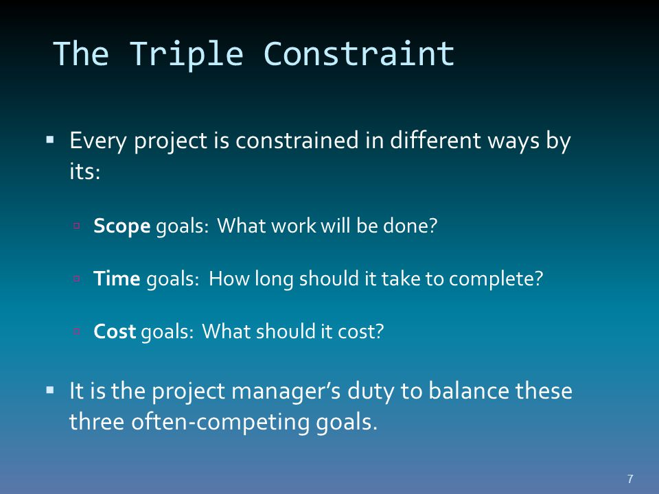 The Triple Constraint  Every project is constrained in different ways by its:  Scope goals: What work will be done.