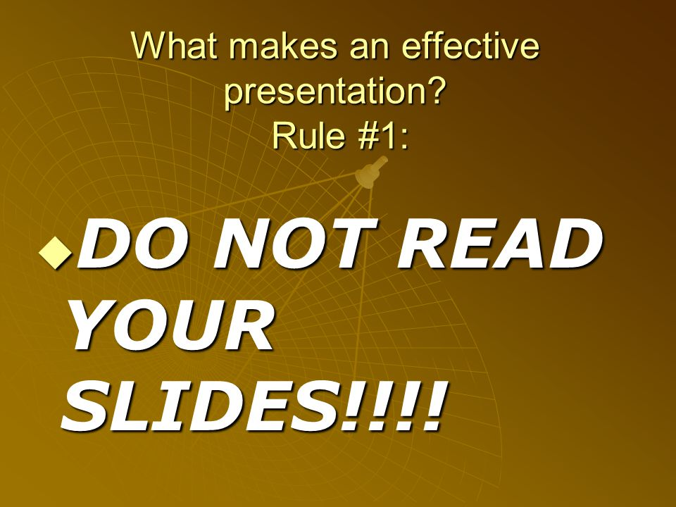 What makes an effective presentation Rule #1:  DO NOT READ YOUR SLIDES!!!!