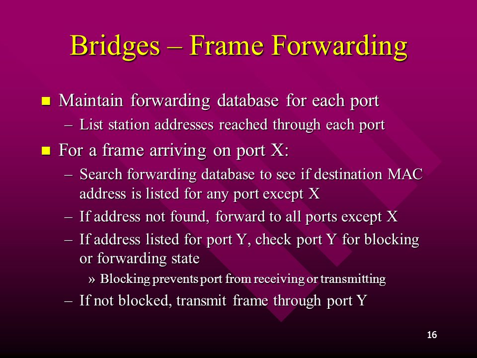 16 Bridges – Frame Forwarding Maintain forwarding database for each port Maintain forwarding database for each port –List station addresses reached through each port For a frame arriving on port X: For a frame arriving on port X: –Search forwarding database to see if destination MAC address is listed for any port except X –If address not found, forward to all ports except X –If address listed for port Y, check port Y for blocking or forwarding state »Blocking prevents port from receiving or transmitting –If not blocked, transmit frame through port Y