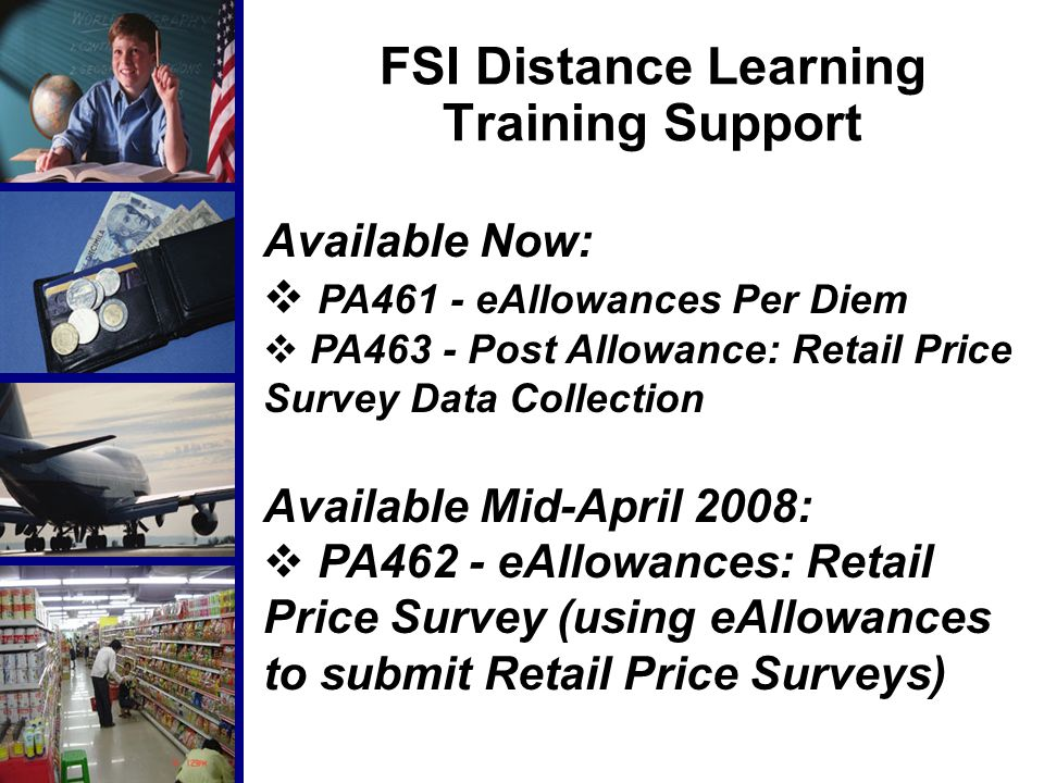 FSI Distance Learning Training Support Available Now:  PA461 - eAllowances Per Diem  PA463 - Post Allowance: Retail Price Survey Data Collection Available Mid-April 2008:  PA462 - eAllowances: Retail Price Survey (using eAllowances to submit Retail Price Surveys)