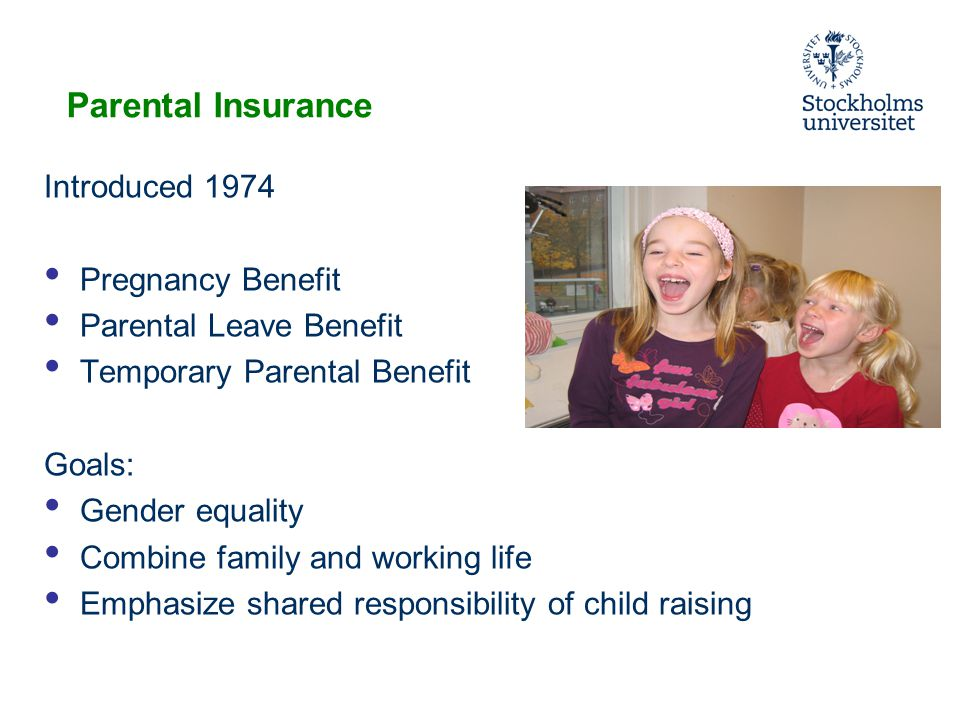 Parental Insurance Introduced 1974 Pregnancy Benefit Parental Leave Benefit Temporary Parental Benefit Goals: Gender equality Combine family and working life Emphasize shared responsibility of child raising