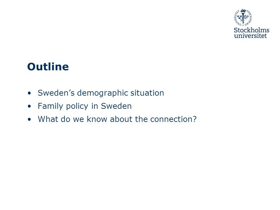 Outline Sweden's demographic situation Family policy in Sweden What do we know about the connection