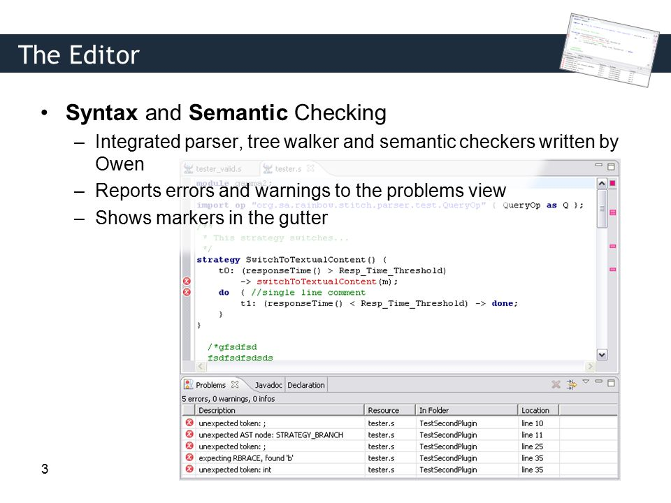 3 The Editor Syntax and Semantic Checking –Integrated parser, tree walker and semantic checkers written by Owen –Reports errors and warnings to the problems view –Shows markers in the gutter