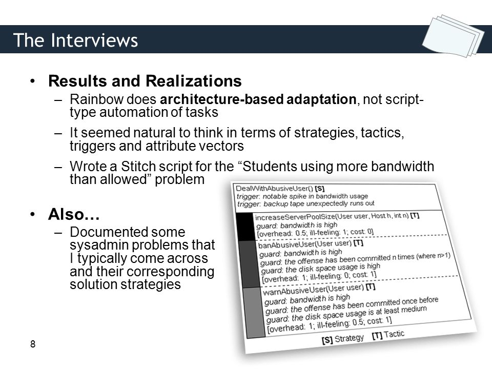 8 Results and Realizations –Rainbow does architecture-based adaptation, not script- type automation of tasks –It seemed natural to think in terms of strategies, tactics, triggers and attribute vectors –Wrote a Stitch script for the Students using more bandwidth than allowed problem Also… –Documented some sysadmin problems that I typically come across and their corresponding solution strategies The Interviews