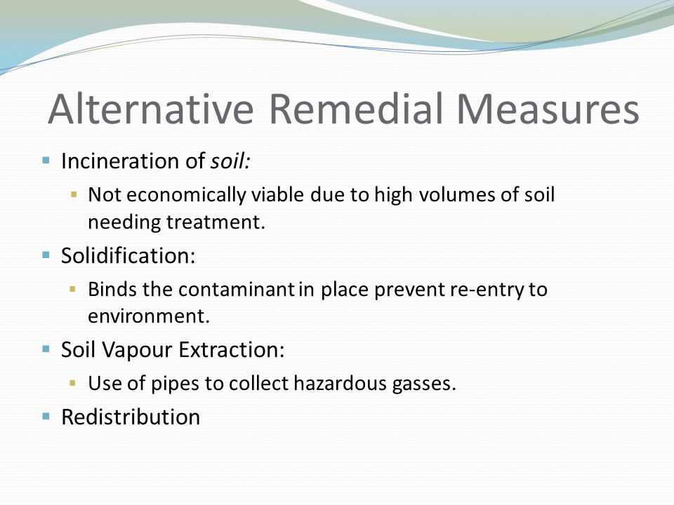 Alternative Remedial Measures  Incineration of soil:  Not economically viable due to high volumes of soil needing treatment.