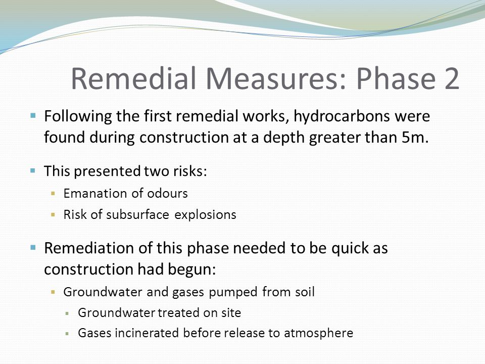 Remedial Measures: Phase 2  Following the first remedial works, hydrocarbons were found during construction at a depth greater than 5m.