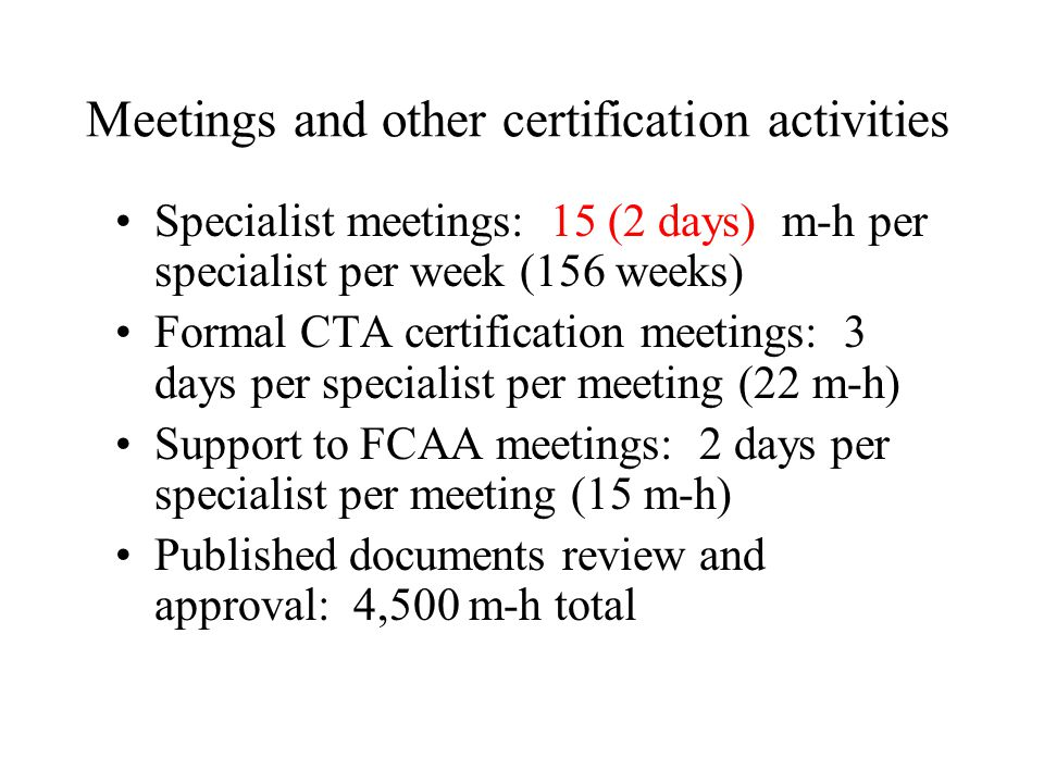 Meetings and other certification activities Specialist meetings: 15 (2 days) m-h per specialist per week (156 weeks) Formal CTA certification meetings: 3 days per specialist per meeting (22 m-h) Support to FCAA meetings: 2 days per specialist per meeting (15 m-h) Published documents review and approval: 4,500 m-h total