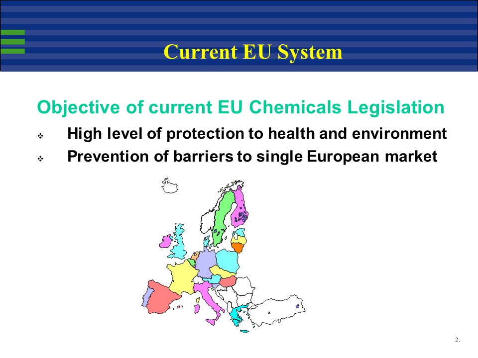 2. Current EU System Objective of current EU Chemicals Legislation  High level of protection to health and environment  Prevention of barriers to si