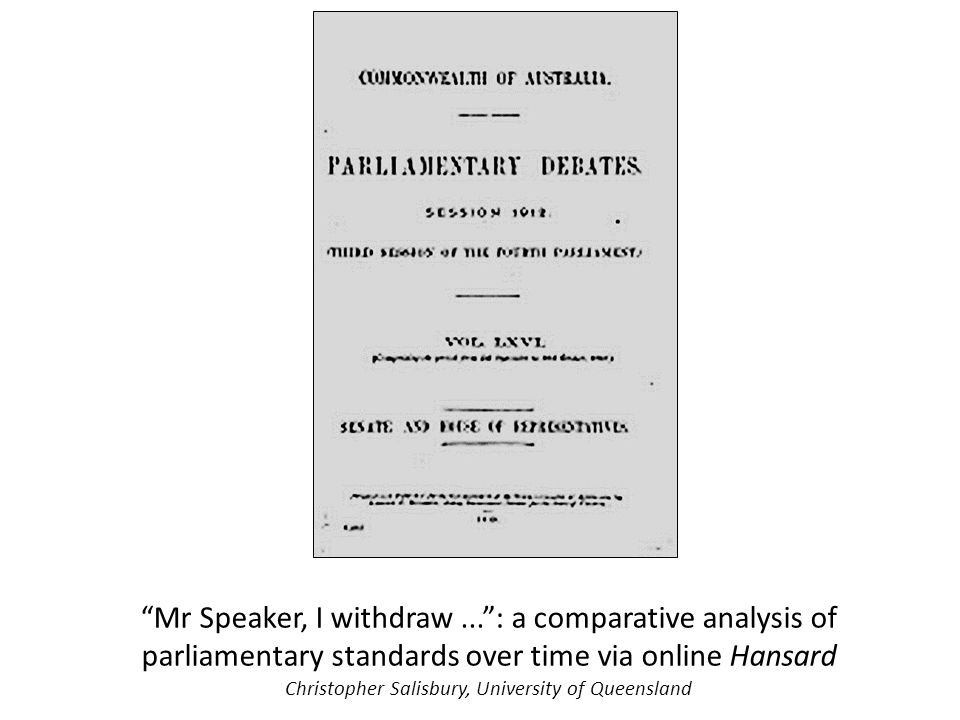 """Mr Speaker, I withdraw..."": a comparative analysis of parliamentary standards over time via online Hansard Christopher Salisbury, University of Queen"