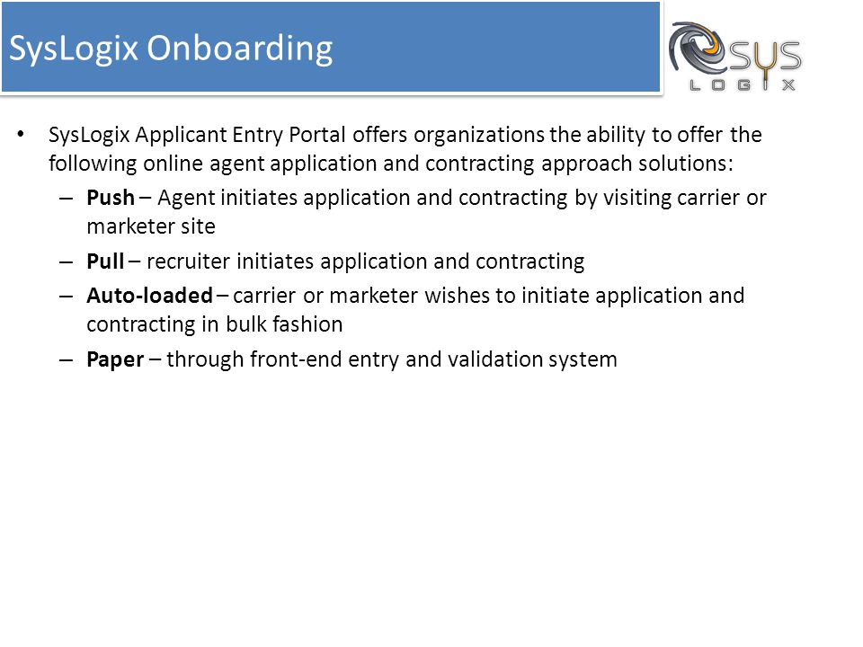 SysLogix Onboarding Many agent contracting and appointment activities are either based on undocumented and ad-hoc processes that are challenging to implement, track, and modify or vary from company to company – making it difficult to satisfy all potential infrastructures.