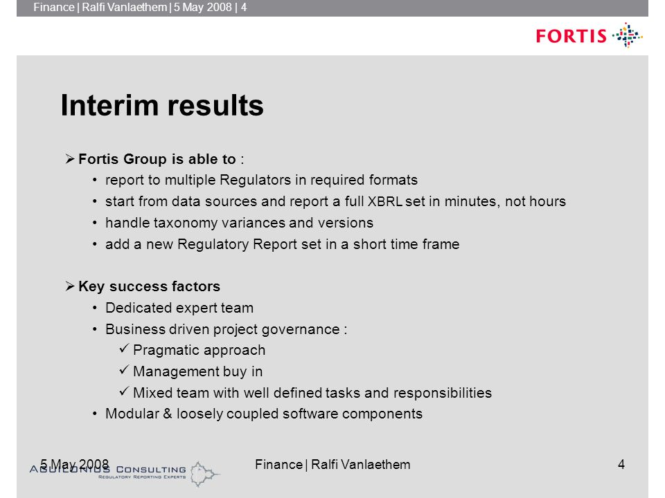 Finance | Ralfi Vanlaethem | 5 May 2008 | 4 5 May 2008Finance | Ralfi Vanlaethem4 Interim results  Fortis Group is able to : report to multiple Regulators in required formats start from data sources and report a full XBRL set in minutes, not hours handle taxonomy variances and versions add a new Regulatory Report set in a short time frame  Key success factors Dedicated expert team Business driven project governance : Pragmatic approach Management buy in Mixed team with well defined tasks and responsibilities Modular & loosely coupled software components