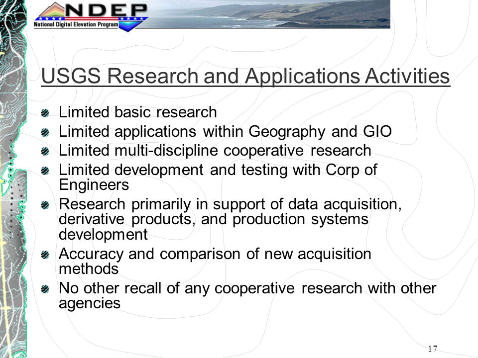 17 USGS Research and Applications Activities Limited basic research Limited applications within Geography and GIO Limited multi-discipline cooperative research Limited development and testing with Corp of Engineers Research primarily in support of data acquisition, derivative products, and production systems development Accuracy and comparison of new acquisition methods No other recall of any cooperative research with other agencies