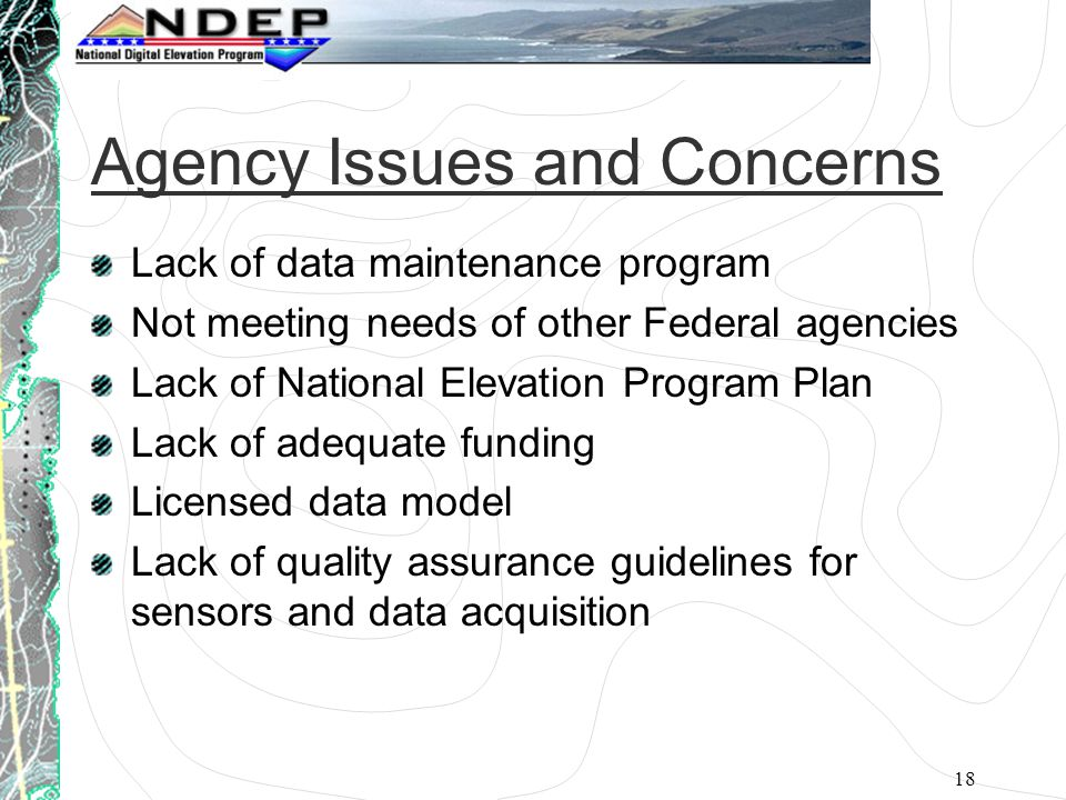 18 Agency Issues and Concerns Lack of data maintenance program Not meeting needs of other Federal agencies Lack of National Elevation Program Plan Lack of adequate funding Licensed data model Lack of quality assurance guidelines for sensors and data acquisition