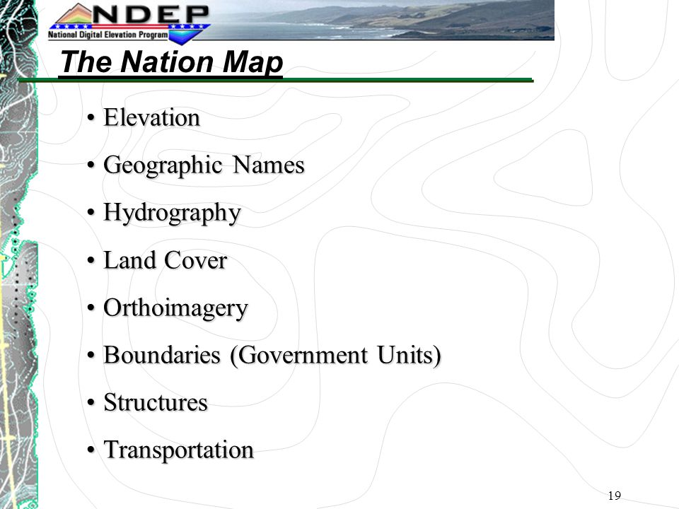 19 ElevationElevation Geographic NamesGeographic Names HydrographyHydrography Land CoverLand Cover OrthoimageryOrthoimagery Boundaries (Government Units)Boundaries (Government Units) StructuresStructures TransportationTransportation The Nation Map