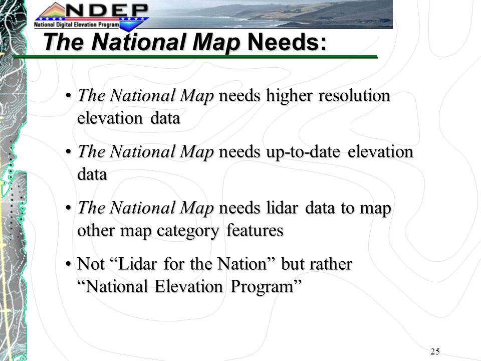 25 The National Map Needs: The National Map needs higher resolution elevation dataThe National Map needs higher resolution elevation data The National Map needs up-to-date elevation dataThe National Map needs up-to-date elevation data The National Map needs lidar data to map other map category featuresThe National Map needs lidar data to map other map category features Not Lidar for the Nation but rather National Elevation Program Not Lidar for the Nation but rather National Elevation Program