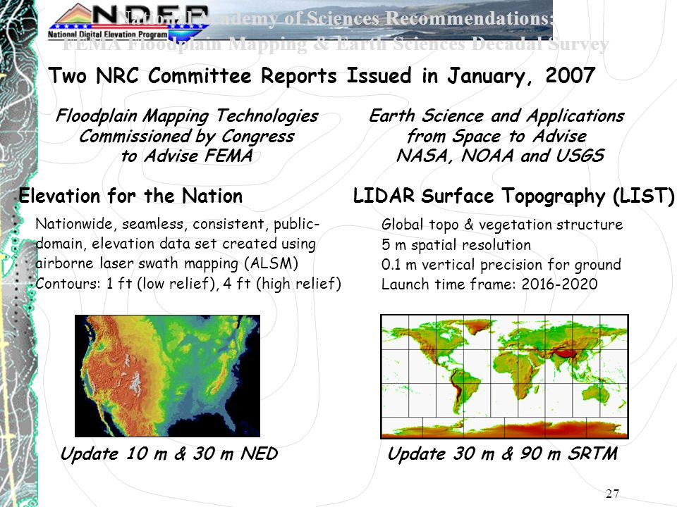 27 National Academy of Sciences Recommendations: FEMA Floodplain Mapping & Earth Sciences Decadal Survey Two NRC Committee Reports Issued in January, 2007 Earth Science and Applications from Space to Advise NASA, NOAA and USGS Global topo & vegetation structure 5 m spatial resolution 0.1 m vertical precision for ground Launch time frame: 2016-2020 Floodplain Mapping Technologies Commissioned by Congress to Advise FEMA Elevation for the Nation Nationwide, seamless, consistent, public- domain, elevation data set created using airborne laser swath mapping (ALSM) Contours: 1 ft (low relief), 4 ft (high relief) LIDAR Surface Topography (LIST) Update 10 m & 30 m NEDUpdate 30 m & 90 m SRTM