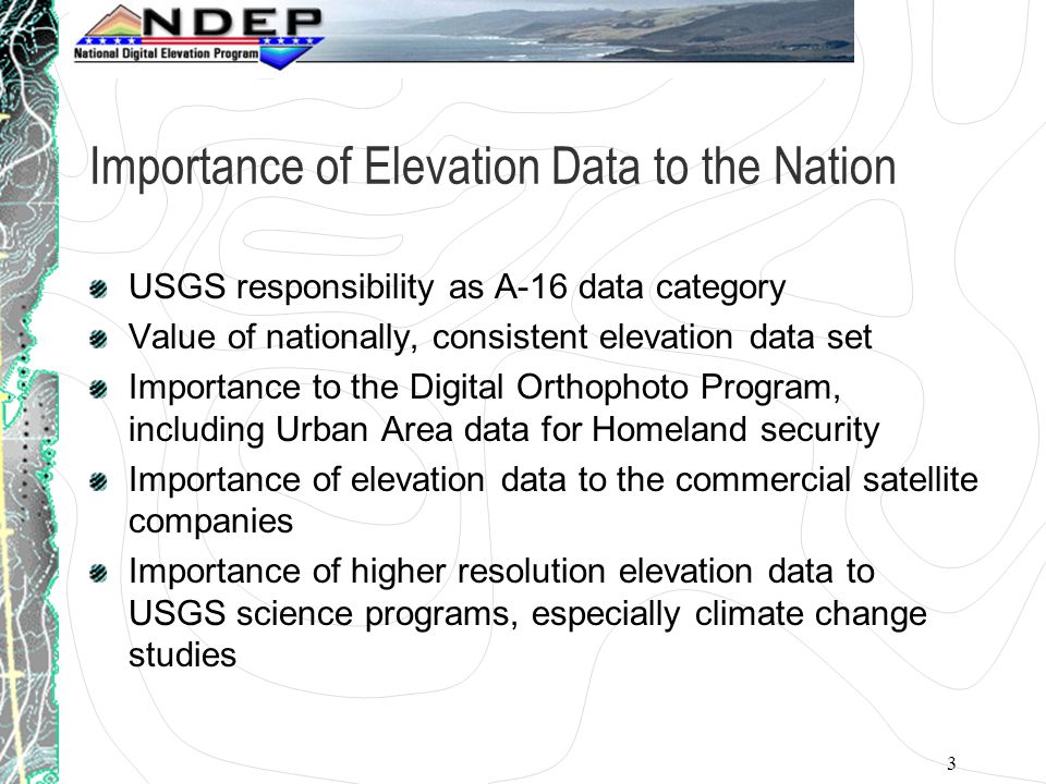 3 Importance of Elevation Data to the Nation USGS responsibility as A-16 data category Value of nationally, consistent elevation data set Importance to the Digital Orthophoto Program, including Urban Area data for Homeland security Importance of elevation data to the commercial satellite companies Importance of higher resolution elevation data to USGS science programs, especially climate change studies