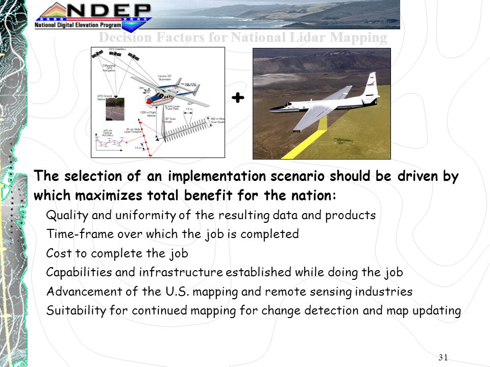 31 The selection of an implementation scenario should be driven by which maximizes total benefit for the nation: Quality and uniformity of the resulting data and products Time-frame over which the job is completed Cost to complete the job Capabilities and infrastructure established while doing the job Advancement of the U.S.