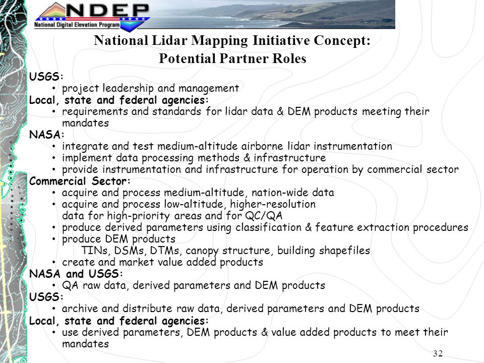32 USGS: project leadership and management Local, state and federal agencies: requirements and standards for lidar data & DEM products meeting their mandates NASA: integrate and test medium-altitude airborne lidar instrumentation implement data processing methods & infrastructure provide instrumentation and infrastructure for operation by commercial sector Commercial Sector: acquire and process medium-altitude, nation-wide data acquire and process low-altitude, higher-resolution data for high-priority areas and for QC/QA produce derived parameters using classification & feature extraction procedures produce DEM products TINs, DSMs, DTMs, canopy structure, building shapefiles create and market value added products NASA and USGS: QA raw data, derived parameters and DEM products USGS: archive and distribute raw data, derived parameters and DEM products Local, state and federal agencies: use derived parameters, DEM products & value added products to meet their mandates National Lidar Mapping Initiative Concept: Potential Partner Roles