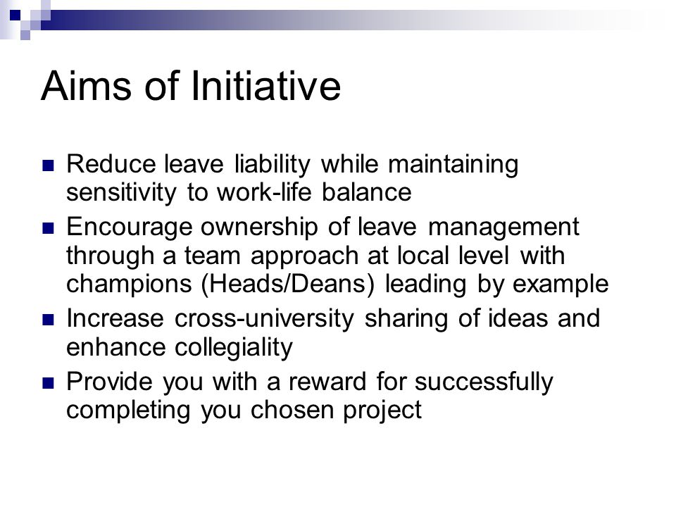 Aims of Initiative Reduce leave liability while maintaining sensitivity to work-life balance Encourage ownership of leave management through a team approach at local level with champions (Heads/Deans) leading by example Increase cross-university sharing of ideas and enhance collegiality Provide you with a reward for successfully completing you chosen project