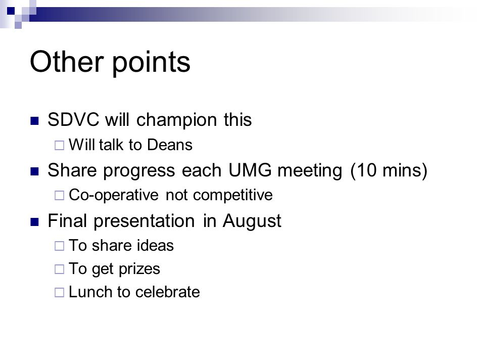 Other points SDVC will champion this  Will talk to Deans Share progress each UMG meeting (10 mins)  Co-operative not competitive Final presentation in August  To share ideas  To get prizes  Lunch to celebrate