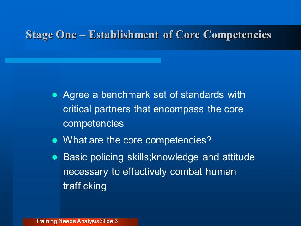 Stage One – Establishment of Core Competencies Agree a benchmark set of standards with critical partners that encompass the core competencies What are the core competencies.