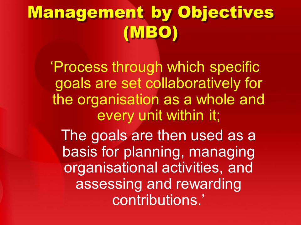 Management by Objectives (MBO) 'Process through which specific goals are set collaboratively for the organisation as a whole and every unit within it; The goals are then used as a basis for planning, managing organisational activities, and assessing and rewarding contributions.'