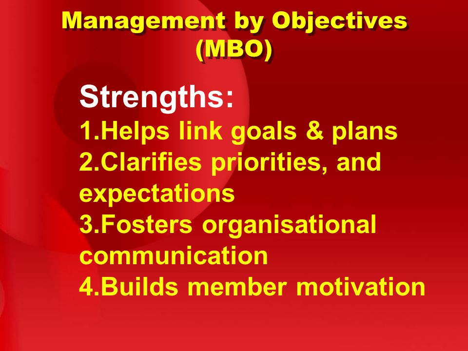 Management by Objectives (MBO) Strengths: 1.Helps link goals & plans 2.Clarifies priorities, and expectations 3.Fosters organisational communication 4.Builds member motivation