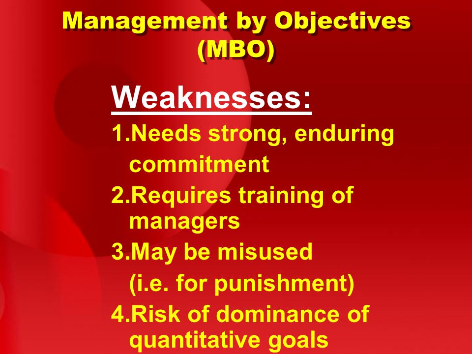 Management by Objectives (MBO) Weaknesses: 1.Needs strong, enduring commitment 2.Requires training of managers 3.May be misused (i.e.
