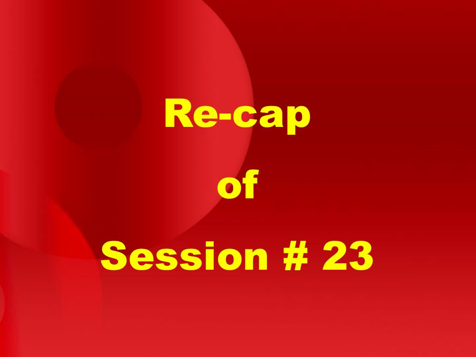 Re-cap of Session # 23