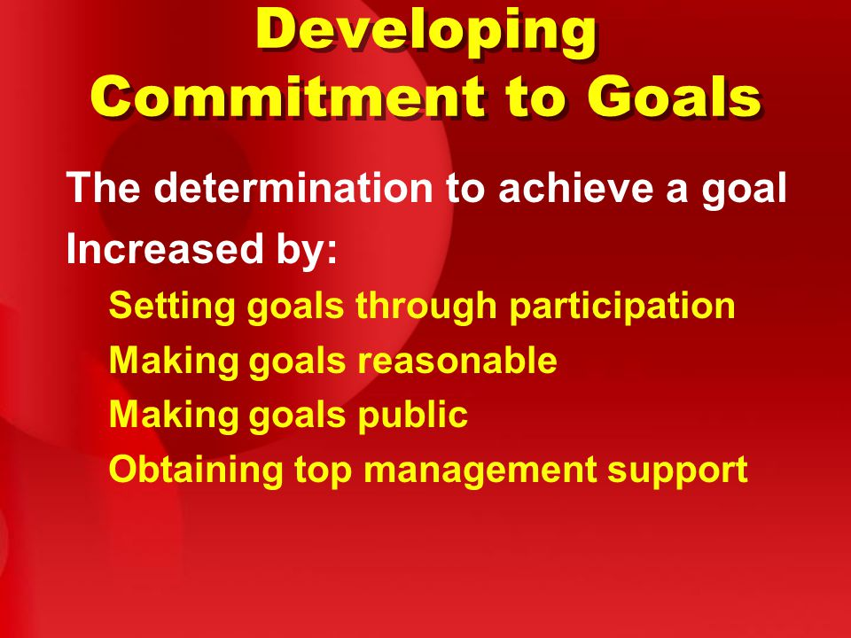 Developing Commitment to Goals The determination to achieve a goal Increased by: Setting goals through participation Making goals reasonable Making goals public Obtaining top management support