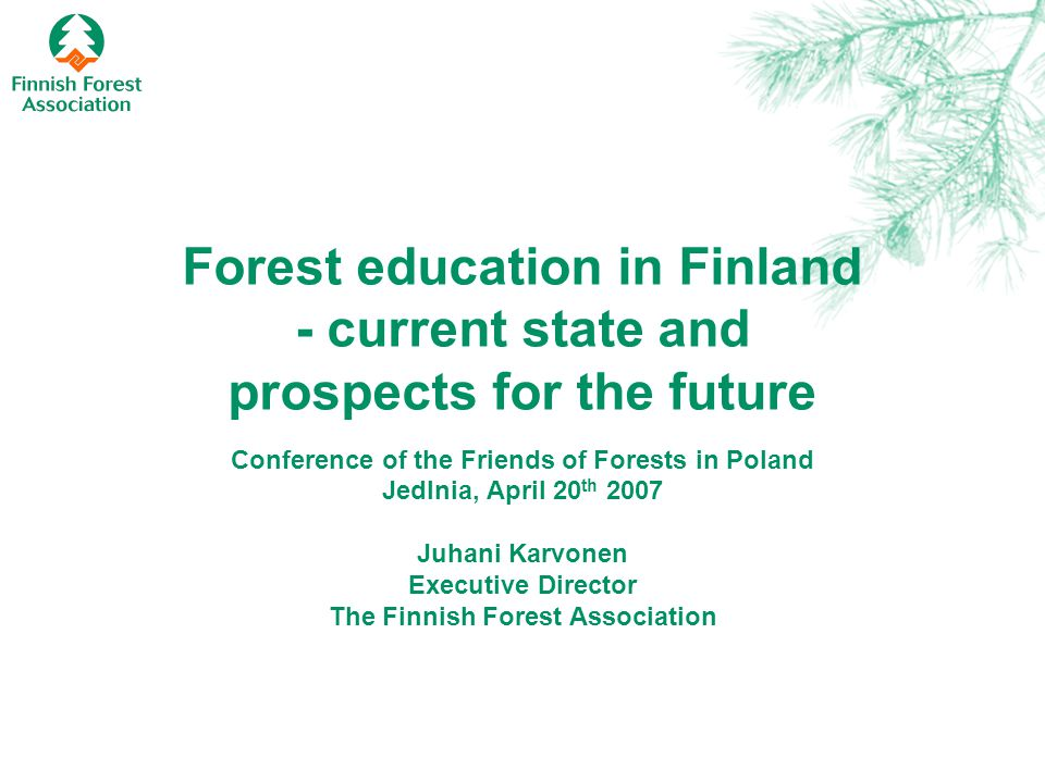 Forest education in Finland - current state and prospects for the future Conference of the Friends of Forests in Poland Jedlnia, April 20 th 2007 Juha