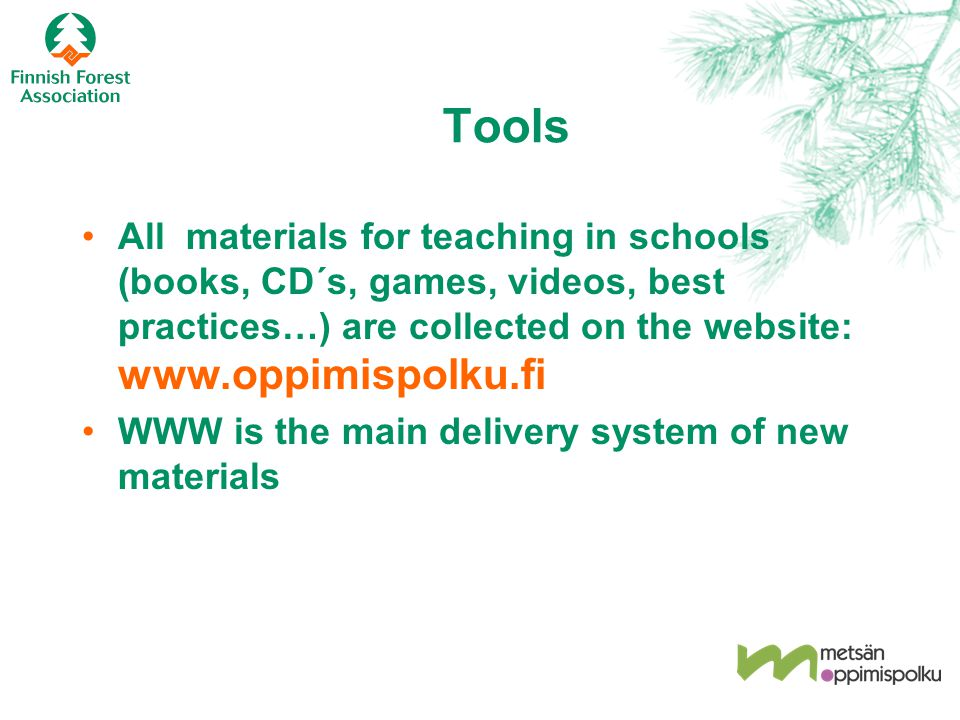 Tools All materials for teaching in schools (books, CD´s, games, videos, best practices…) are collected on the website: www.oppimispolku.fi WWW is the main delivery system of new materials