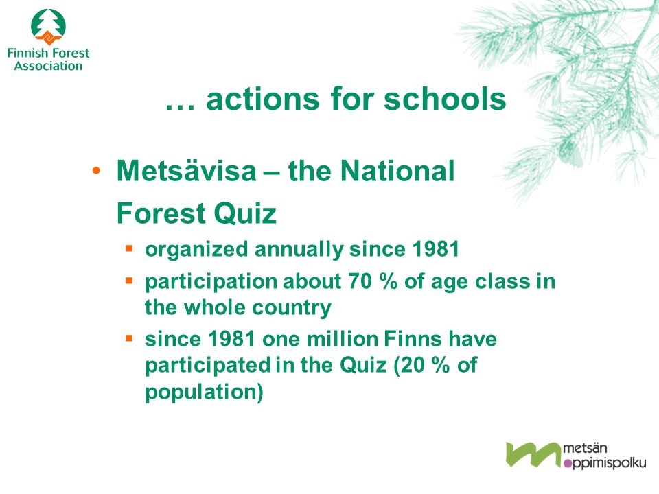 … actions for schools Metsävisa – the National Forest Quiz  organized annually since 1981  participation about 70 % of age class in the whole country  since 1981 one million Finns have participated in the Quiz (20 % of population)