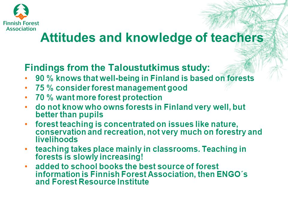 Attitudes and knowledge of teachers Findings from the Taloustutkimus study: 90 % knows that well-being in Finland is based on forests 75 % consider forest management good 70 % want more forest protection do not know who owns forests in Finland very well, but better than pupils forest teaching is concentrated on issues like nature, conservation and recreation, not very much on forestry and livelihoods teaching takes place mainly in classrooms.