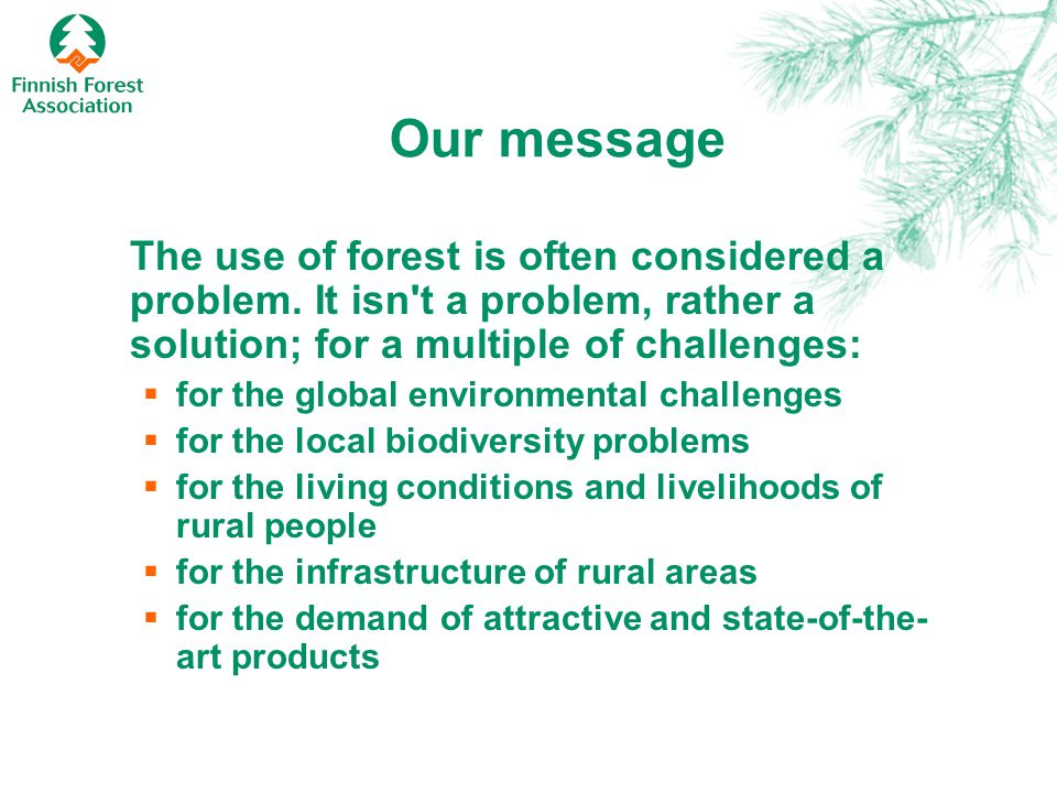 Our message The use of forest is often considered a problem. It isn't a problem, rather a solution; for a multiple of challenges:  for the global env