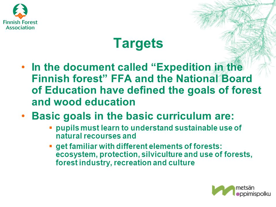 Targets In the document called Expedition in the Finnish forest FFA and the National Board of Education have defined the goals of forest and wood education Basic goals in the basic curriculum are:  pupils must learn to understand sustainable use of natural recourses and  get familiar with different elements of forests: ecosystem, protection, silviculture and use of forests, forest industry, recreation and culture