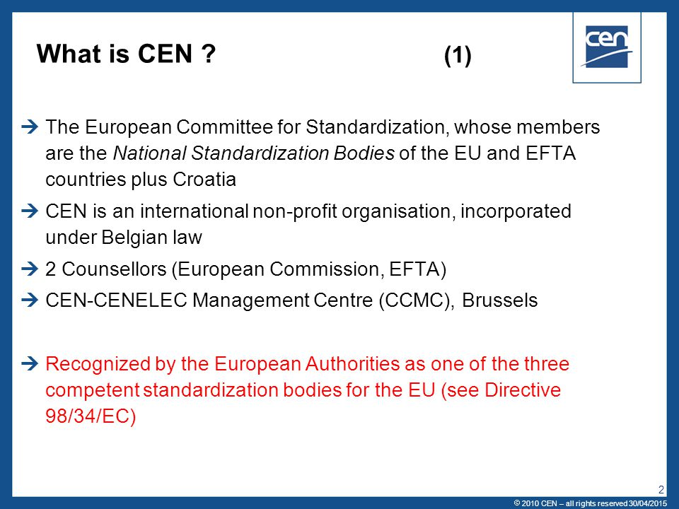  2005 CEN – all rights reserved  2010 CEN – all rights reserved 30/04/2015 2 What is CEN ? (1)  The European Committee for Standardization, whose m