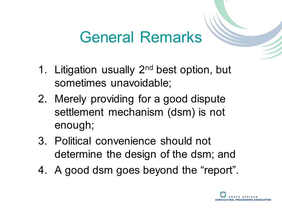 General Remarks 1.Litigation usually 2 nd best option, but sometimes unavoidable; 2.Merely providing for a good dispute settlement mechanism (dsm) is not enough; 3.Political convenience should not determine the design of the dsm; and 4.A good dsm goes beyond the report .