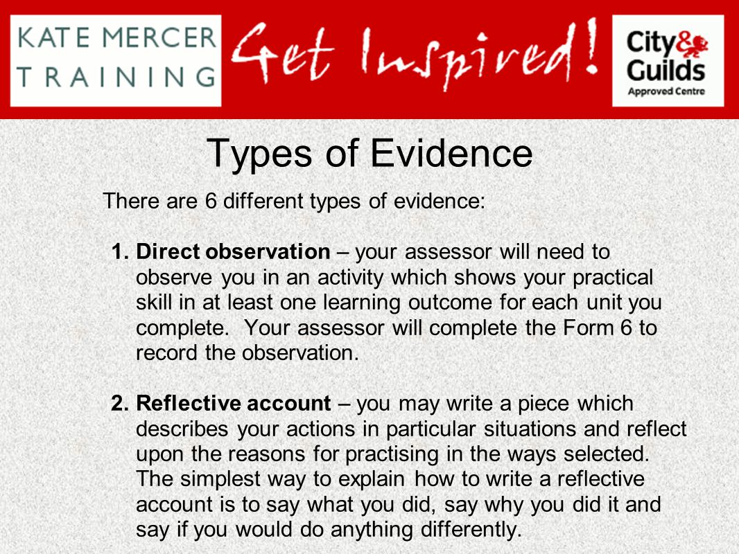 Types of Evidence There are 6 different types of evidence: 1.Direct observation – your assessor will need to observe you in an activity which shows yo
