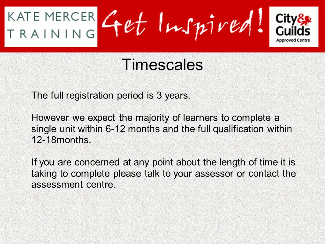 Timescales The full registration period is 3 years. However we expect the majority of learners to complete a single unit within 6-12 months and the fu