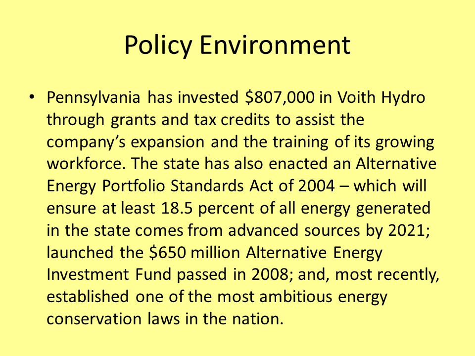 Policy Environment Pennsylvania has invested $807,000 in Voith Hydro through grants and tax credits to assist the company's expansion and the training of its growing workforce.
