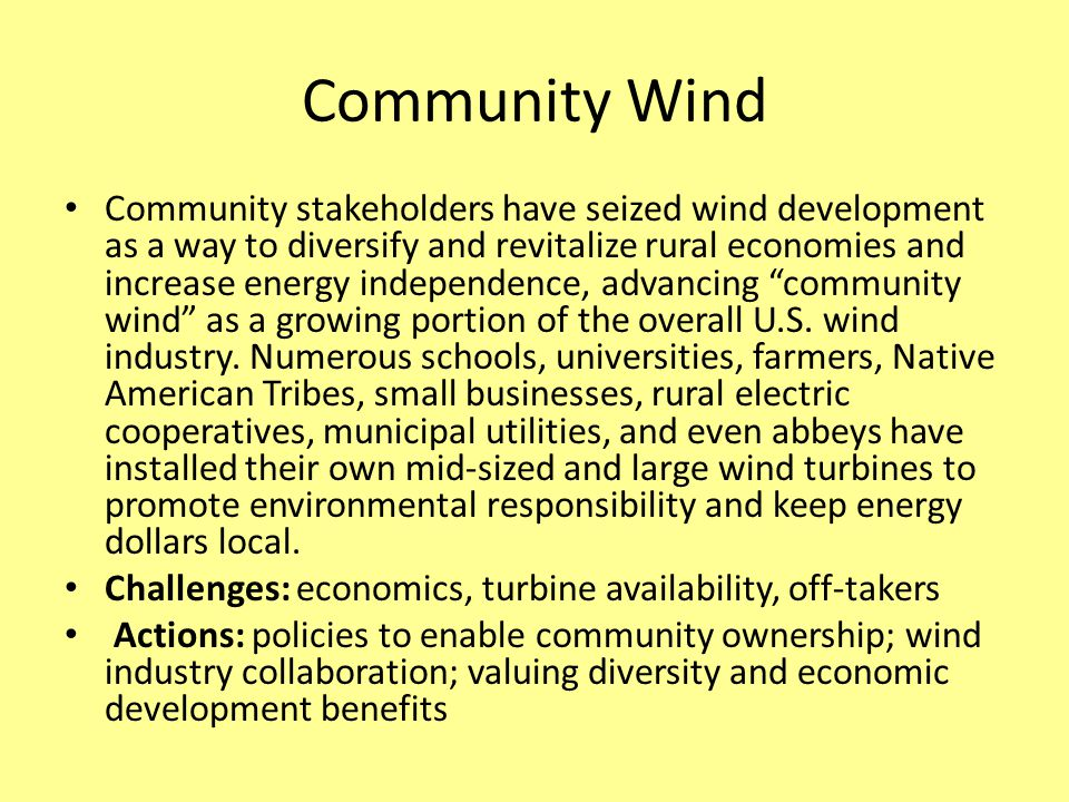Community Wind Community stakeholders have seized wind development as a way to diversify and revitalize rural economies and increase energy independence, advancing community wind as a growing portion of the overall U.S.