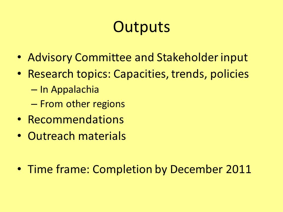 Outputs Advisory Committee and Stakeholder input Research topics: Capacities, trends, policies – In Appalachia – From other regions Recommendations Outreach materials Time frame: Completion by December 2011