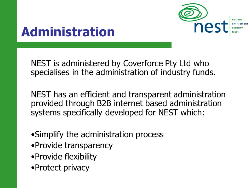 14 NEST is administered by Coverforce Pty Ltd who specialises in the administration of industry funds. NEST has an efficient and transparent administr