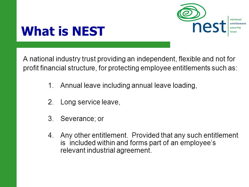 2 What is NEST A national industry trust providing an independent, flexible and not for profit financial structure, for protecting employee entitlemen